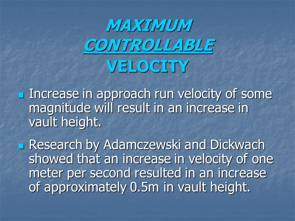 MAXIMUM CONTROLLABLE VELOCITY Increase in approach run velocity of some magnitude will result in an increase in vault height. Increase in approach run