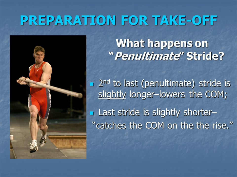 "PREPARATION FOR TAKE-OFF What happens on ""Penultimate"" Stride? 2 nd to last (penultimate) stride is slightly longer–lowers the COM; 2 nd to last (penu"