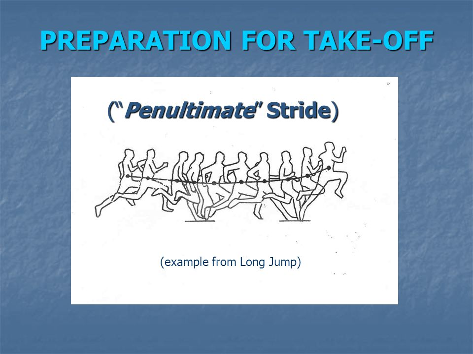 "PREPARATION FOR TAKE-OFF (""Penultimate"" Stride) Next-to-last stride is (example from Long Jump)"