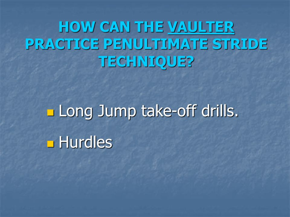 HOW CAN THE VAULTER PRACTICE PENULTIMATE STRIDE TECHNIQUE? Long Jump take-off drills. Long Jump take-off drills. Hurdles Hurdles