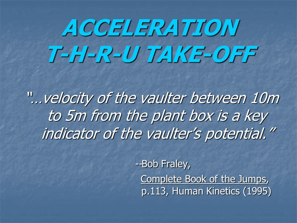 "ACCELERATION T-H-R-U TAKE-OFF ""…velocity of the vaulter between 10m to 5m from the plant box is a key indicator of the vaulter's potential."" --Bob Fra"