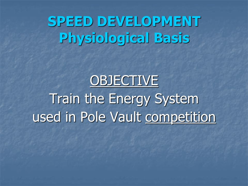 SPEED DEVELOPMENT Physiological Basis OBJECTIVE Train the Energy System used in Pole Vault competition