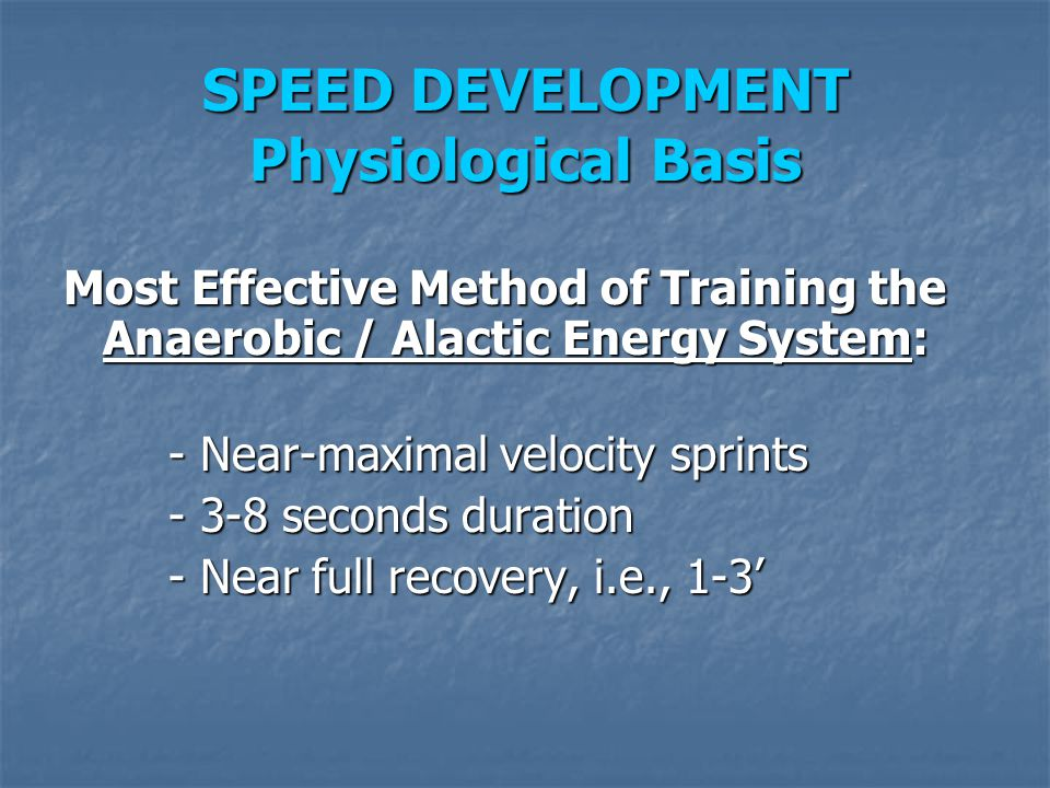 SPEED DEVELOPMENT Physiological Basis Most Effective Method of Training the Anaerobic / Alactic Energy System: - Near-maximal velocity sprints - 3-8 s