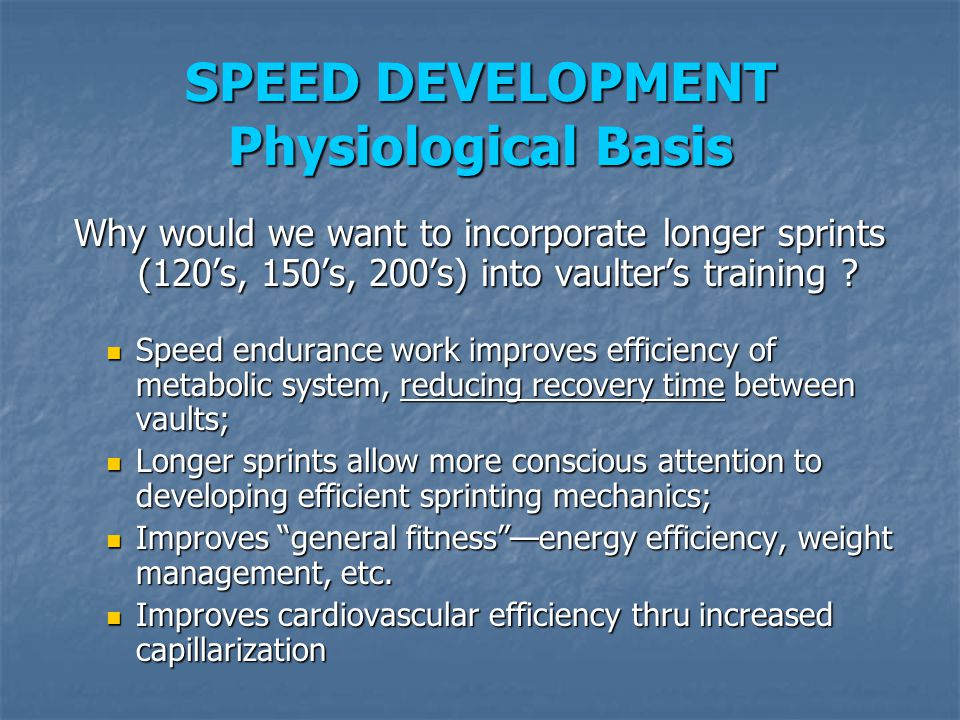 SPEED DEVELOPMENT Physiological Basis Why would we want to incorporate longer sprints (120's, 150's, 200's) into vaulter's training ? Speed endurance