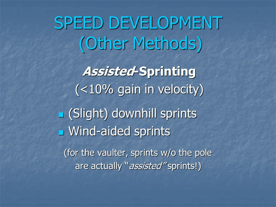 SPEED DEVELOPMENT (Other Methods) Assisted-Sprinting (<10% gain in velocity) (Slight) downhill sprints (Slight) downhill sprints Wind-aided sprints Wi