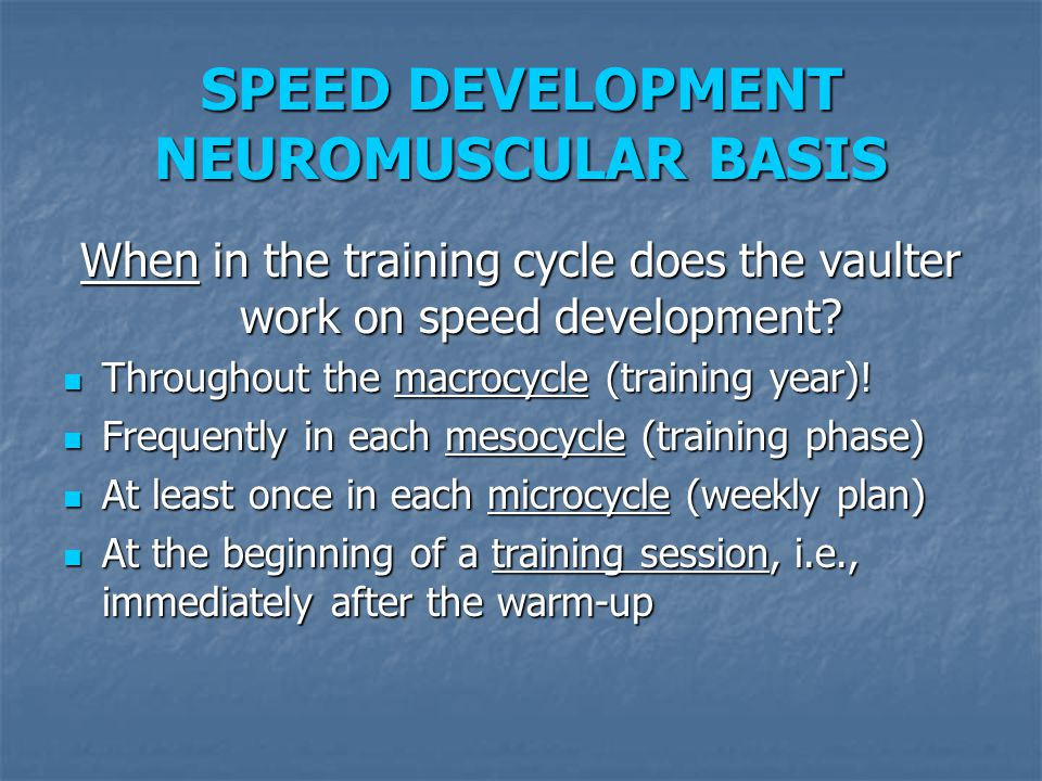 SPEED DEVELOPMENT NEUROMUSCULAR BASIS When in the training cycle does the vaulter work on speed development? Throughout the macrocycle (training year)