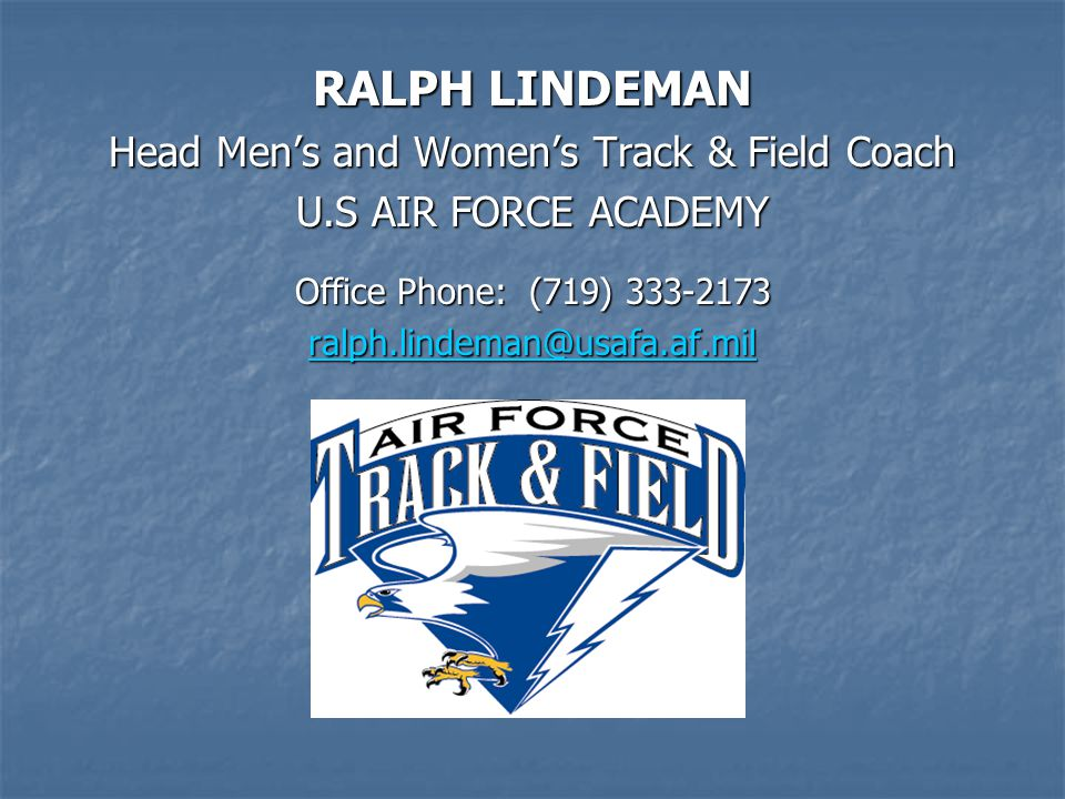 RALPH LINDEMAN Head Men's and Women's Track & Field Coach U.S AIR FORCE ACADEMY Office Phone: (719) 333-2173 ralph.lindeman@usafa.af.mil
