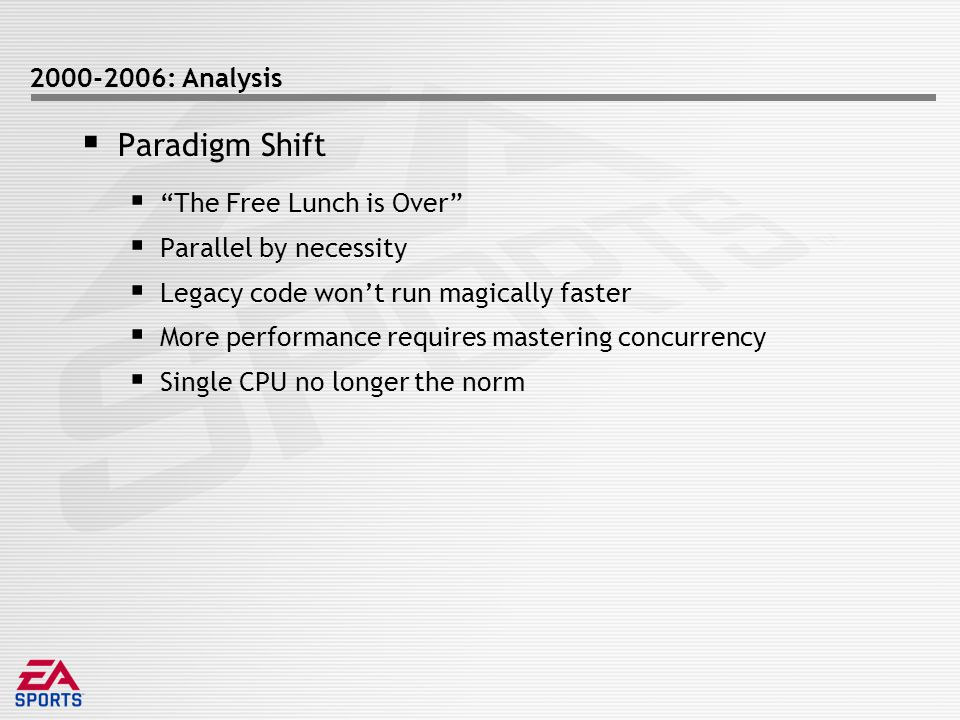 2000-2006: Analysis  Paradigm Shift  The Free Lunch is Over  Parallel by necessity  Legacy code won't run magically faster  More performance requires mastering concurrency  Single CPU no longer the norm