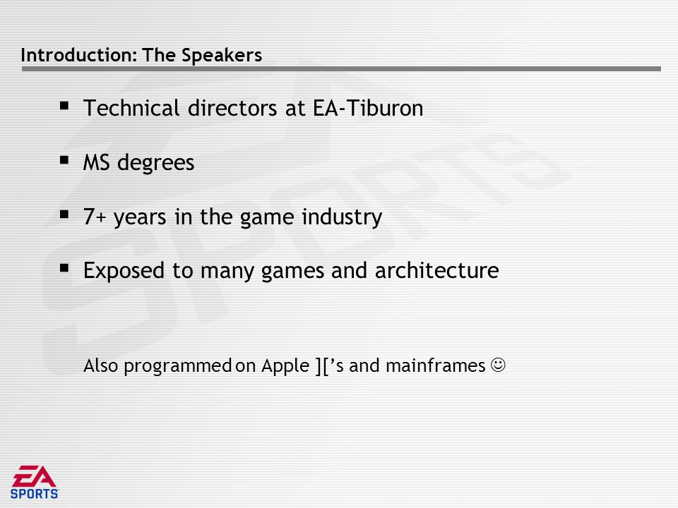 Introduction: The Speakers  Technical directors at EA-Tiburon  MS degrees  7+ years in the game industry  Exposed to many games and architecture Also programmed on Apple ]['s and mainframes