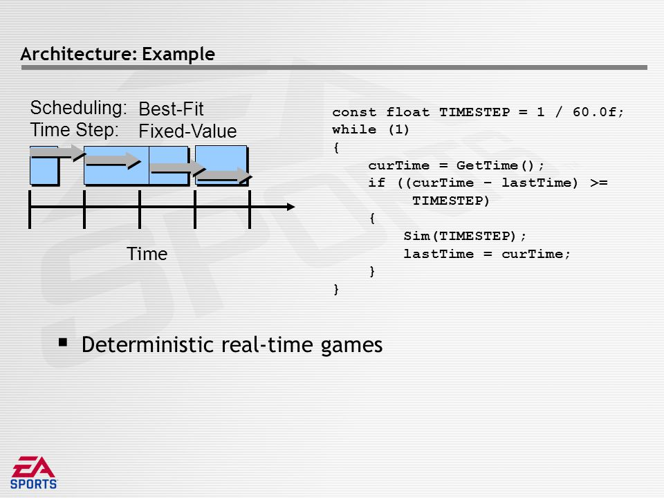 Architecture: Example  Deterministic real-time games const float TIMESTEP = 1 / 60.0f; while (1) { curTime = GetTime(); if ((curTime – lastTime) >= TIMESTEP) { Sim(TIMESTEP); lastTime = curTime; } Best-Fit Fixed-Value Time Scheduling: Time Step: