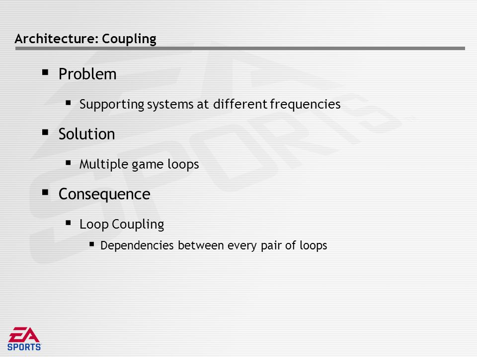 Architecture: Coupling  Problem  Supporting systems at different frequencies  Solution  Multiple game loops  Consequence  Loop Coupling  Dependencies between every pair of loops