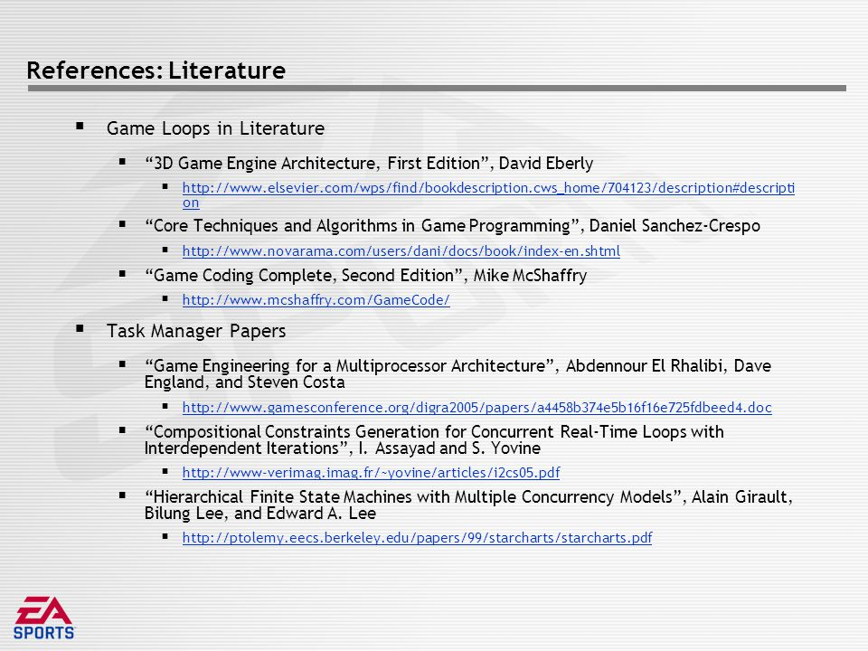 References: Literature  Game Loops in Literature  3D Game Engine Architecture, First Edition , David Eberly  http://www.elsevier.com/wps/find/bookdescription.cws_home/704123/description#descripti on http://www.elsevier.com/wps/find/bookdescription.cws_home/704123/description#descripti on  Core Techniques and Algorithms in Game Programming , Daniel Sanchez-Crespo  http://www.novarama.com/users/dani/docs/book/index-en.shtml http://www.novarama.com/users/dani/docs/book/index-en.shtml  Game Coding Complete, Second Edition , Mike McShaffry  http://www.mcshaffry.com/GameCode/ http://www.mcshaffry.com/GameCode/  Task Manager Papers  Game Engineering for a Multiprocessor Architecture , Abdennour El Rhalibi, Dave England, and Steven Costa  http://www.gamesconference.org/digra2005/papers/a4458b374e5b16f16e725fdbeed4.doc http://www.gamesconference.org/digra2005/papers/a4458b374e5b16f16e725fdbeed4.doc  Compositional Constraints Generation for Concurrent Real-Time Loops with Interdependent Iterations , I.