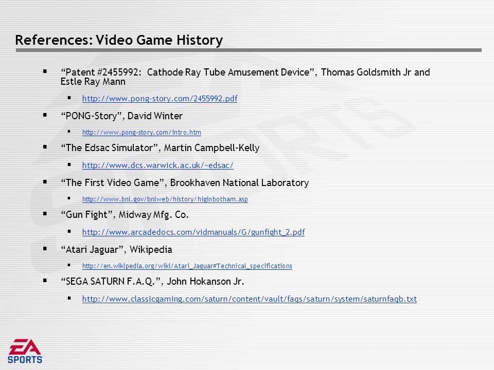 References: Video Game History  Patent #2455992: Cathode Ray Tube Amusement Device , Thomas Goldsmith Jr and Estle Ray Mann  http://www.pong-story.com/2455992.pdf http://www.pong-story.com/2455992.pdf  PONG-Story , David Winter  http://www.pong-story.com/intro.htm http://www.pong-story.com/intro.htm  The Edsac Simulator , Martin Campbell-Kelly  http://www.dcs.warwick.ac.uk/~edsac/ http://www.dcs.warwick.ac.uk/~edsac/  The First Video Game , Brookhaven National Laboratory  http://www.bnl.gov/bnlweb/history/higinbotham.asp http://www.bnl.gov/bnlweb/history/higinbotham.asp  Gun Fight , Midway Mfg.