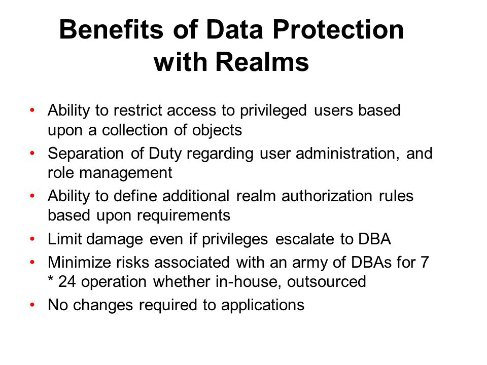 Benefits of Data Protection with Realms Ability to restrict access to privileged users based upon a collection of objects Separation of Duty regarding