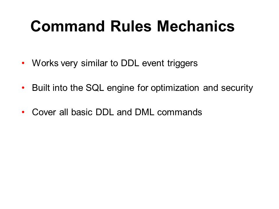 Command Rules Mechanics Works very similar to DDL event triggers Built into the SQL engine for optimization and security Cover all basic DDL and DML c