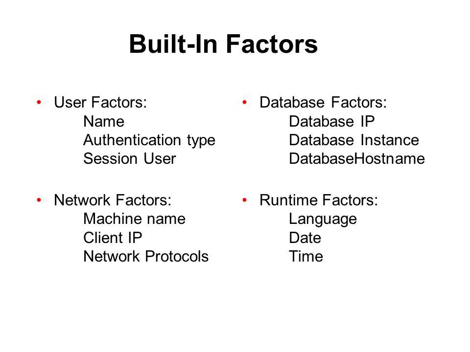 Built-In Factors User Factors: Name Authentication type Session User Network Factors: Machine name Client IP Network Protocols Database Factors: Datab