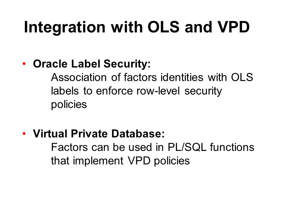 Integration with OLS and VPD Oracle Label Security: Association of factors identities with OLS labels to enforce row-level security policies Virtual P