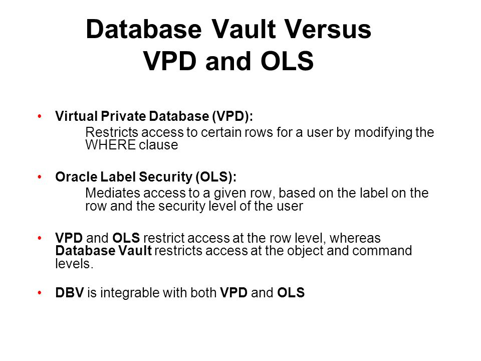 Database Vault Versus VPD and OLS Virtual Private Database (VPD): Restricts access to certain rows for a user by modifying the WHERE clause Oracle Lab