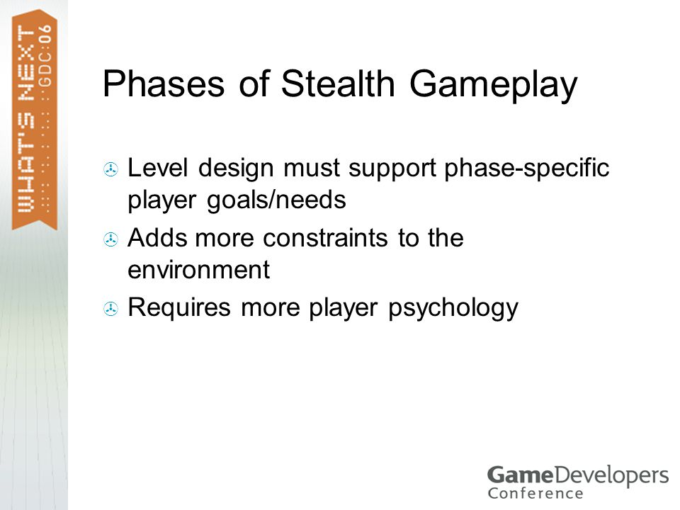 Phases of Stealth Gameplay  Level design must support phase-specific player goals/needs  Adds more constraints to the environment  Requires more player psychology