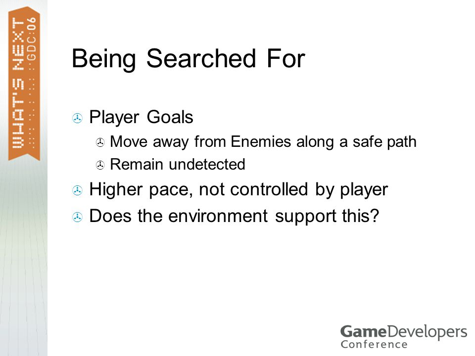Being Searched For  Player Goals  Move away from Enemies along a safe path  Remain undetected  Higher pace, not controlled by player  Does the environment support this?