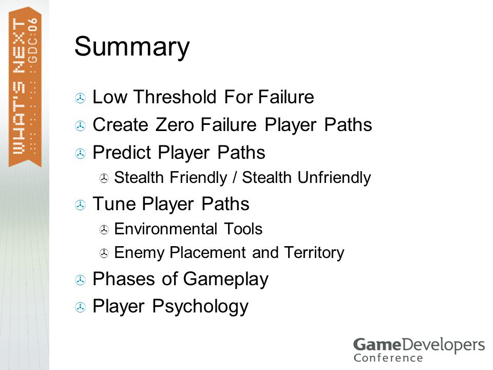 Summary  Low Threshold For Failure  Create Zero Failure Player Paths  Predict Player Paths  Stealth Friendly / Stealth Unfriendly  Tune Player Paths  Environmental Tools  Enemy Placement and Territory  Phases of Gameplay  Player Psychology
