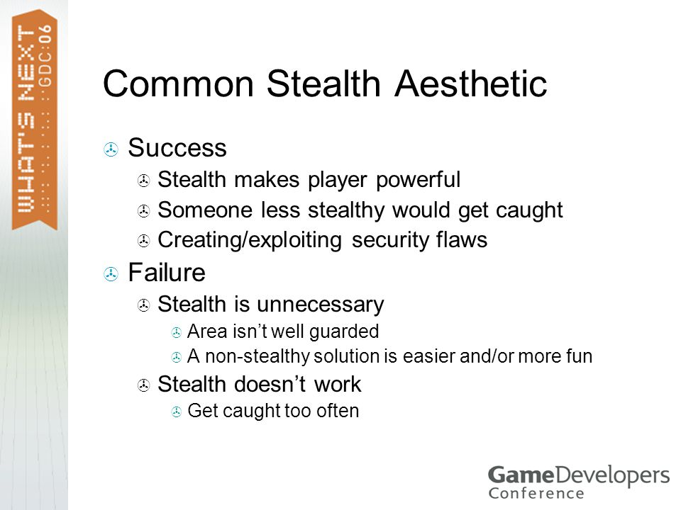 Common Stealth Aesthetic  Success  Stealth makes player powerful  Someone less stealthy would get caught  Creating/exploiting security flaws  Failure  Stealth is unnecessary  Area isn't well guarded  A non-stealthy solution is easier and/or more fun  Stealth doesn't work  Get caught too often