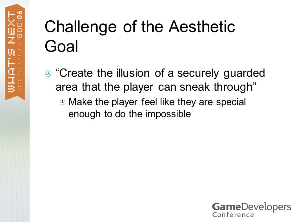 Challenge of the Aesthetic Goal  Create the illusion of a securely guarded area that the player can sneak through  Make the player feel like they are special enough to do the impossible