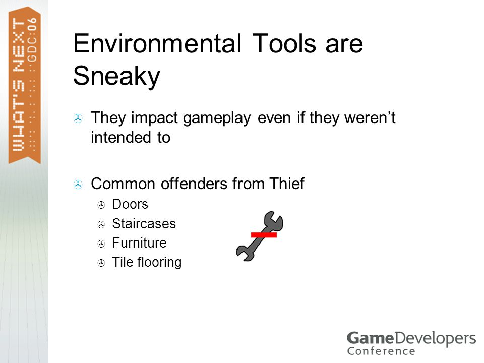  They impact gameplay even if they weren't intended to  Common offenders from Thief  Doors  Staircases  Furniture  Tile flooring