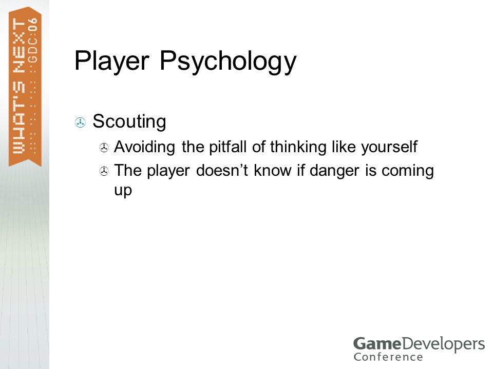Player Psychology  Scouting  Avoiding the pitfall of thinking like yourself  The player doesn't know if danger is coming up