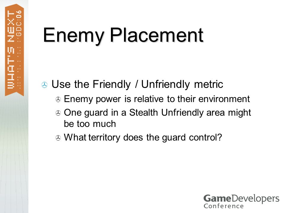 Enemy Placement  Use the Friendly / Unfriendly metric  Enemy power is relative to their environment  One guard in a Stealth Unfriendly area might be too much  What territory does the guard control