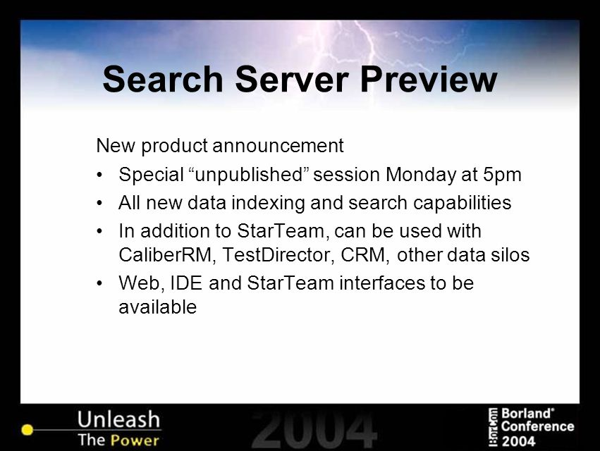 Search Server Preview New product announcement Special unpublished session Monday at 5pm All new data indexing and search capabilities In addition to StarTeam, can be used with CaliberRM, TestDirector, CRM, other data silos Web, IDE and StarTeam interfaces to be available