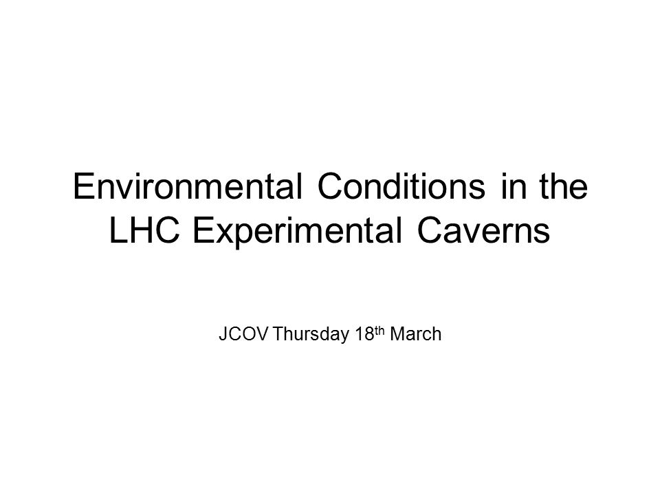 Environmental Conditions in the LHC Experimental Caverns JCOV Thursday 18 th March