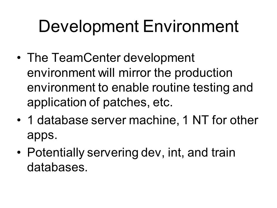 Development Environment The TeamCenter development environment will mirror the production environment to enable routine testing and application of patches, etc.