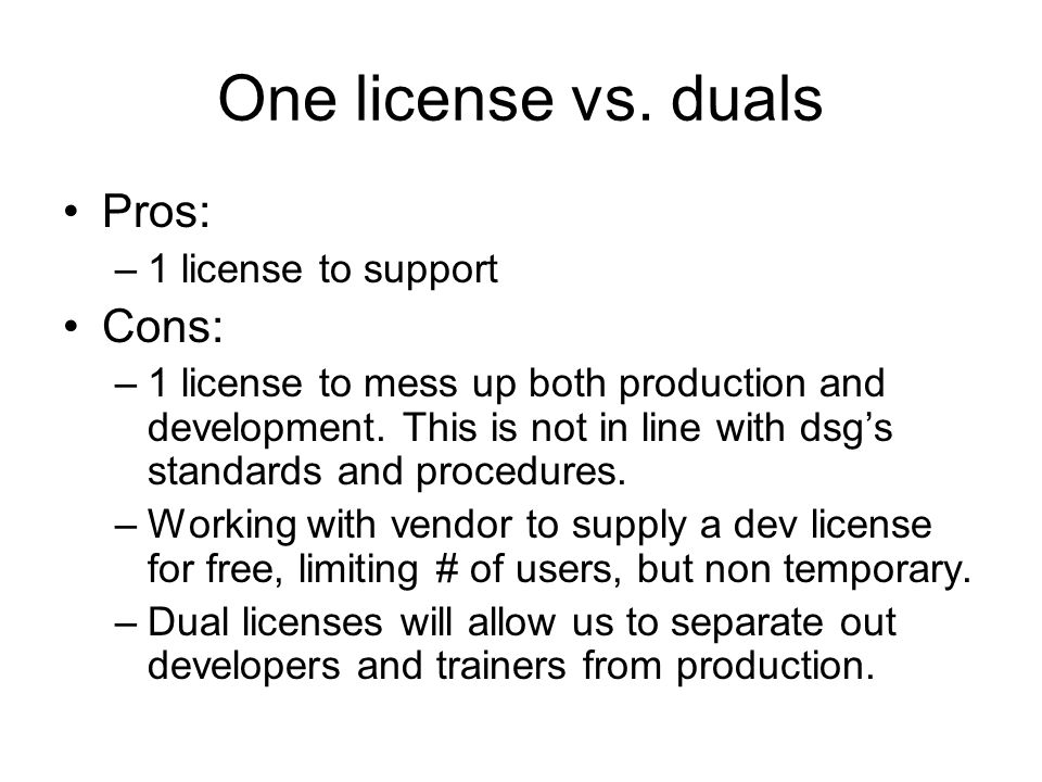 One license vs. duals Pros: –1 license to support Cons: –1 license to mess up both production and development. This is not in line with dsg's standard