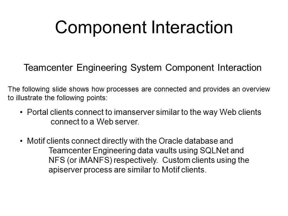 Component Interaction Teamcenter Engineering System Component Interaction The following slide shows how processes are connected and provides an overview to illustrate the following points: Portal clients connect to imanserver similar to the way Web clients connect to a Web server.