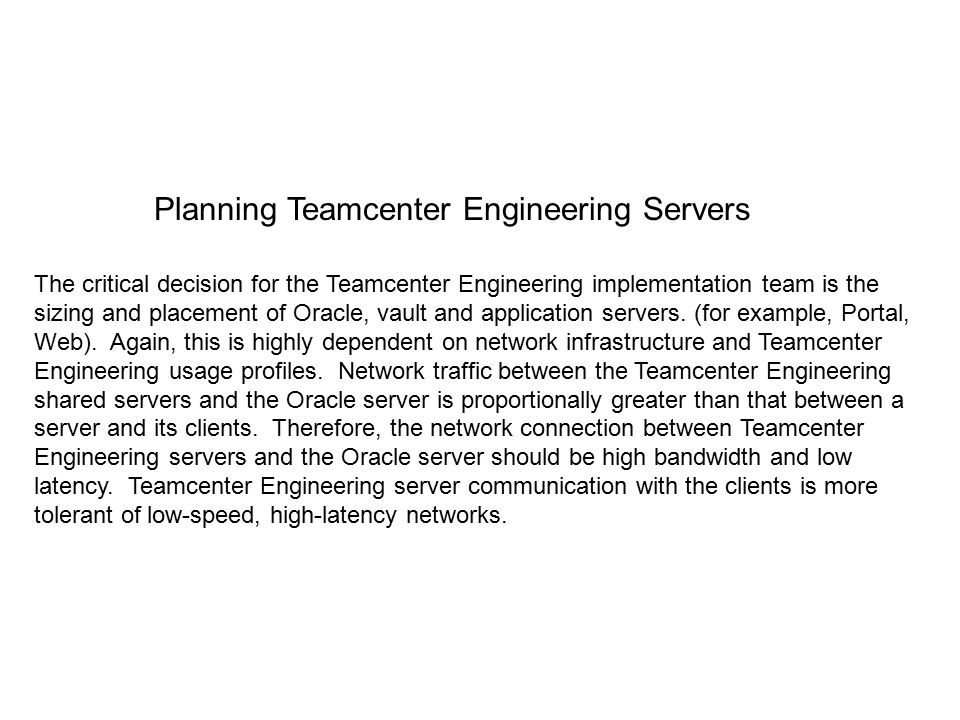 The critical decision for the Teamcenter Engineering implementation team is the sizing and placement of Oracle, vault and application servers.