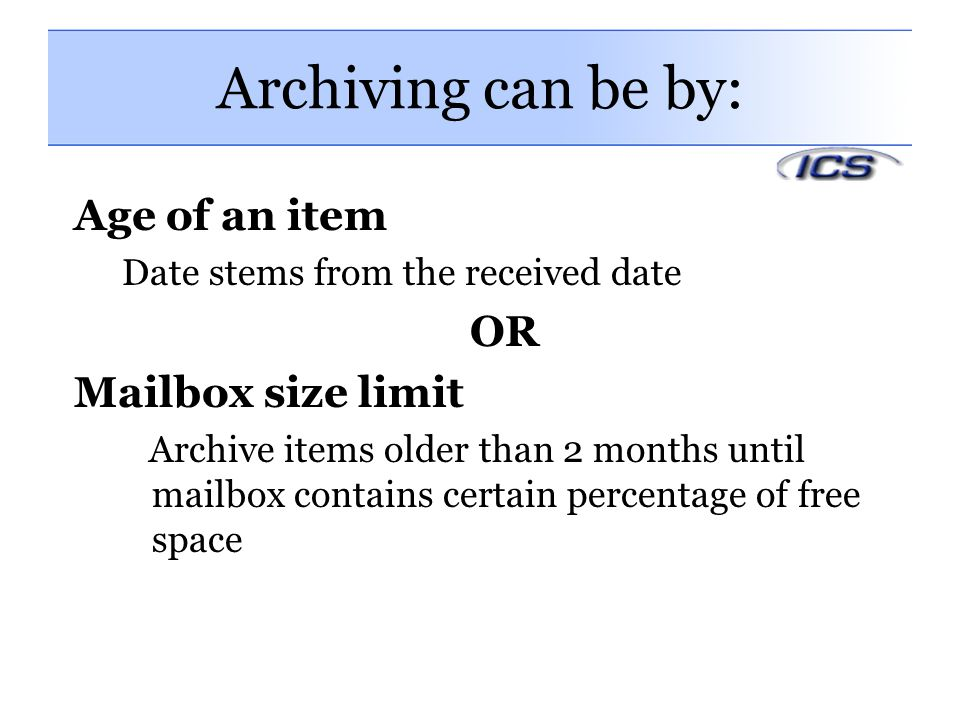 Archiving can be by: Age of an item Date stems from the received date OR Mailbox size limit Archive items older than 2 months until mailbox contains certain percentage of free space