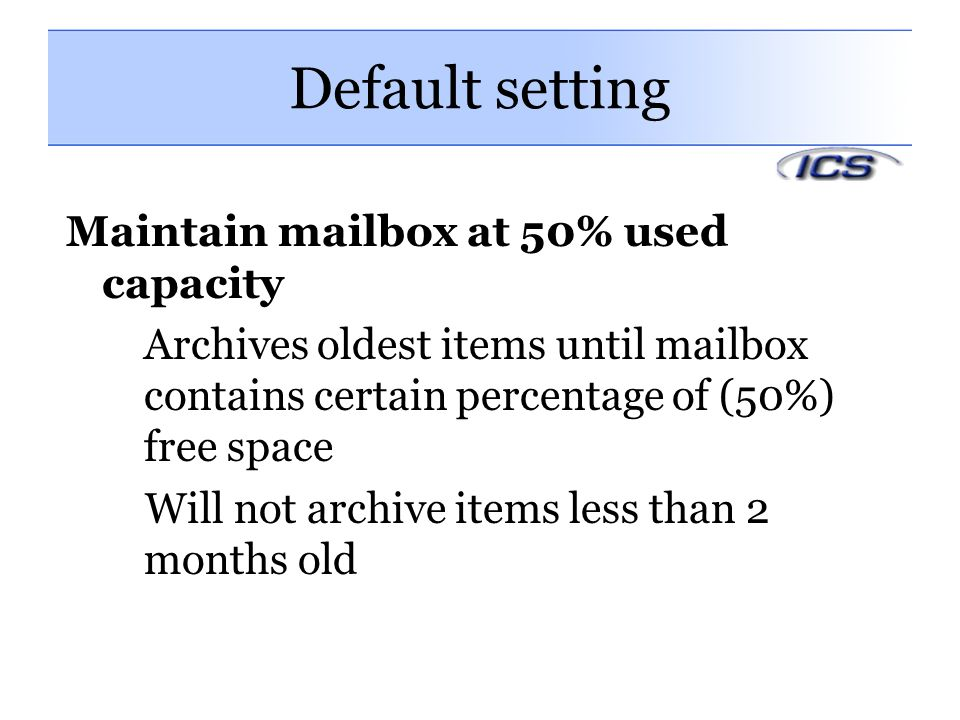 Default setting Maintain mailbox at 50% used capacity Archives oldest items until mailbox contains certain percentage of (50%) free space Will not archive items less than 2 months old
