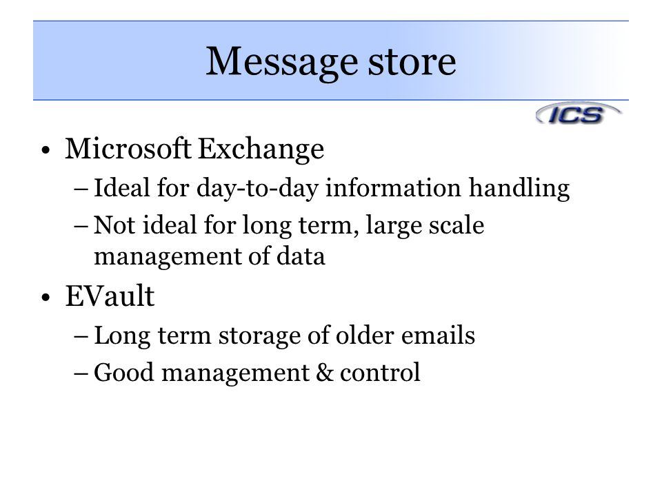 Message store Microsoft Exchange –Ideal for day-to-day information handling –Not ideal for long term, large scale management of data EVault –Long term storage of older emails –Good management & control