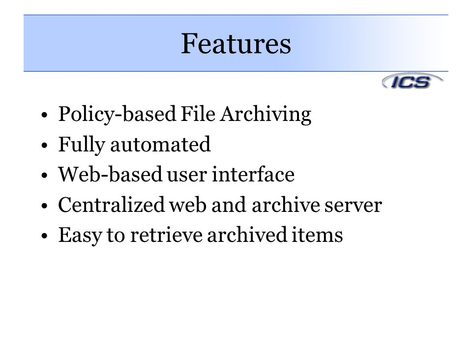 Features Policy-based File Archiving Fully automated Web-based user interface Centralized web and archive server Easy to retrieve archived items