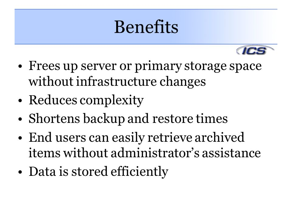 Benefits Frees up server or primary storage space without infrastructure changes Reduces complexity Shortens backup and restore times End users can easily retrieve archived items without administrator's assistance Data is stored efficiently