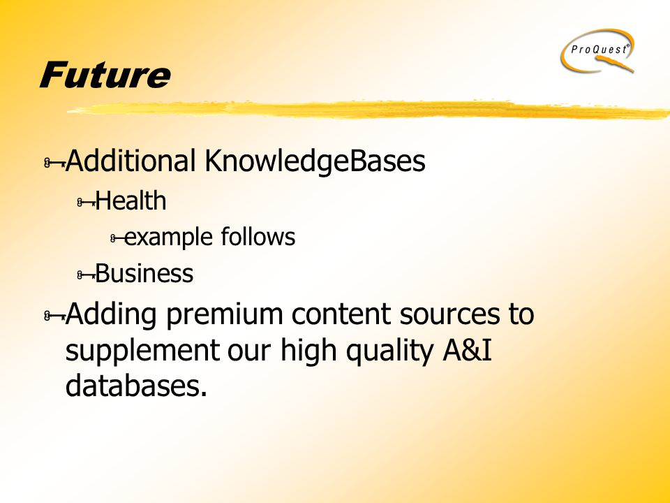Future  Additional KnowledgeBases  Health  example follows  Business  Adding premium content sources to supplement our high quality A&I databases.
