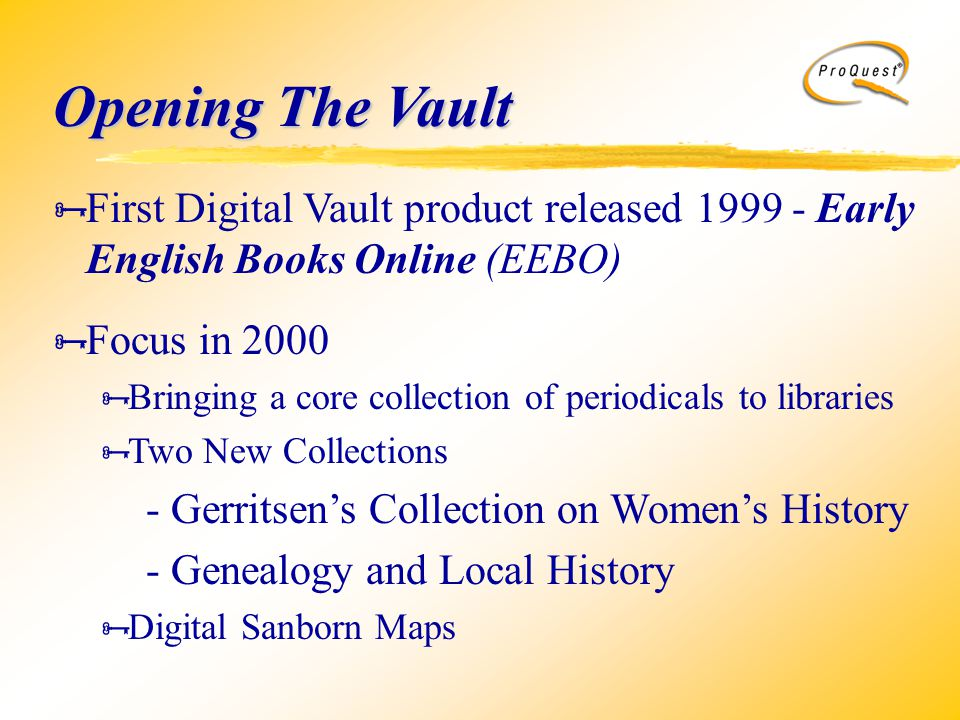  First Digital Vault product released 1999 - Early English Books Online (EEBO)  Focus in 2000  Bringing a core collection of periodicals to libraries  Two New Collections - Gerritsen's Collection on Women's History - Genealogy and Local History  Digital Sanborn Maps Opening The Vault