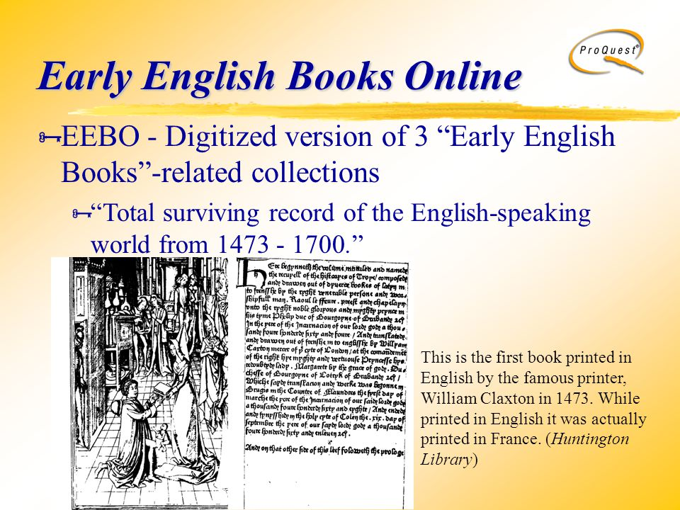Early English Books Online  EEBO - Digitized version of 3 Early English Books -related collections  Total surviving record of the English-speaking world from 1473 - 1700. This is the first book printed in English by the famous printer, William Claxton in 1473.