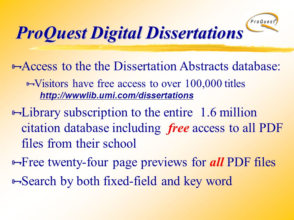 ProQuest Digital Dissertations  Access to the the Dissertation Abstracts database:  Visitors have free access to over 100,000 titles http://wwwlib.umi.com/dissertations  Library subscription to the entire 1.6 million citation database including free access to all PDF files from their school  Free twenty-four page previews for all PDF files  Search by both fixed-field and key word