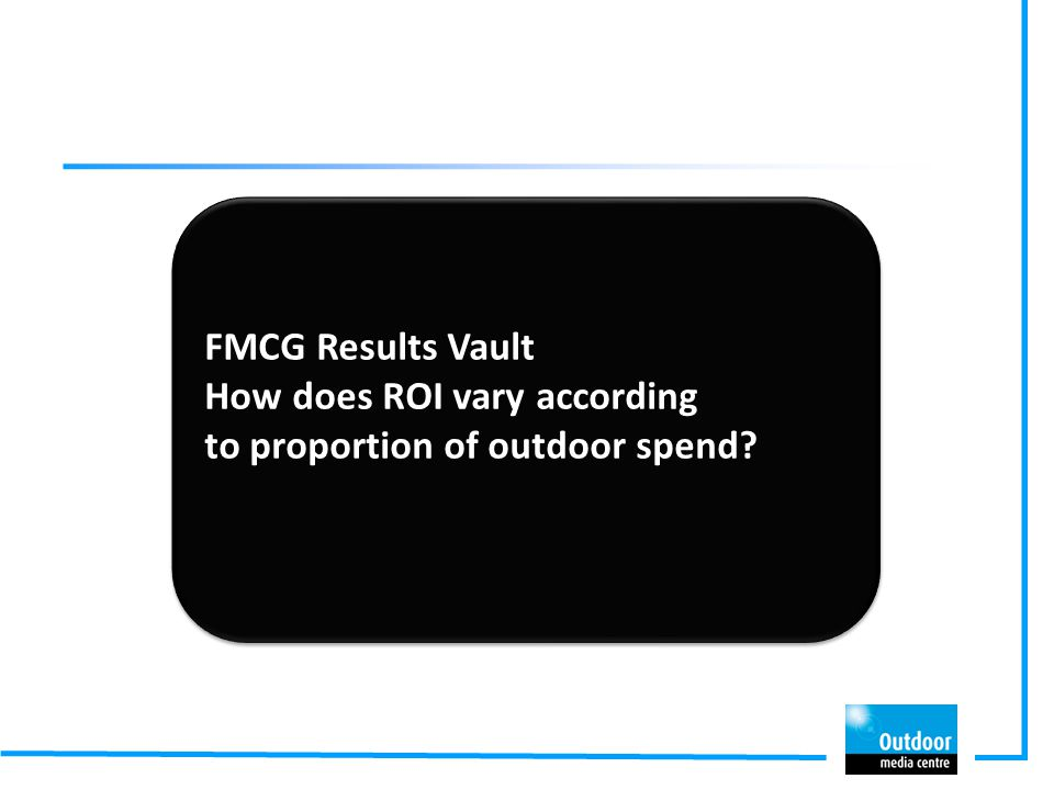 FMCG Results Vault How does ROI vary according to proportion of outdoor spend? FMCG Results Vault How does ROI vary according to proportion of outdoor