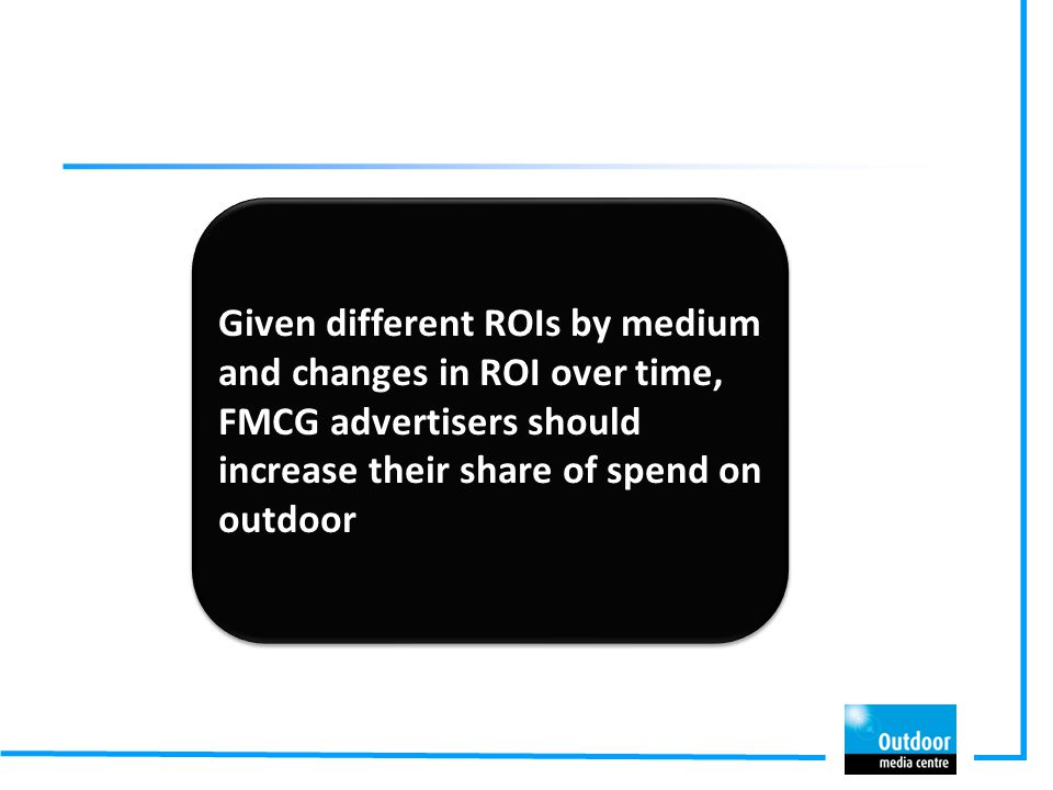 Given different ROIs by medium and changes in ROI over time, FMCG advertisers should increase their share of spend on outdoor