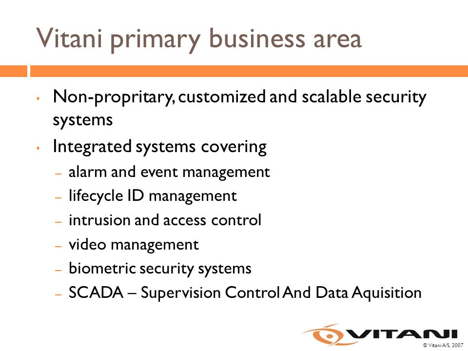 © Vitani A/S, 2007 Vitani primary business area Non-propritary, customized and scalable security systems Integrated systems covering – alarm and event management – lifecycle ID management – intrusion and access control – video management – biometric security systems – SCADA – Supervision Control And Data Aquisition