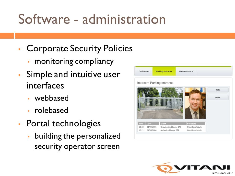 © Vitani A/S, 2007 Software - administration  Corporate Security Policies monitoring compliancy  Simple and intuitive user interfaces webbased rolebased  Portal technologies building the personalized security operator screen
