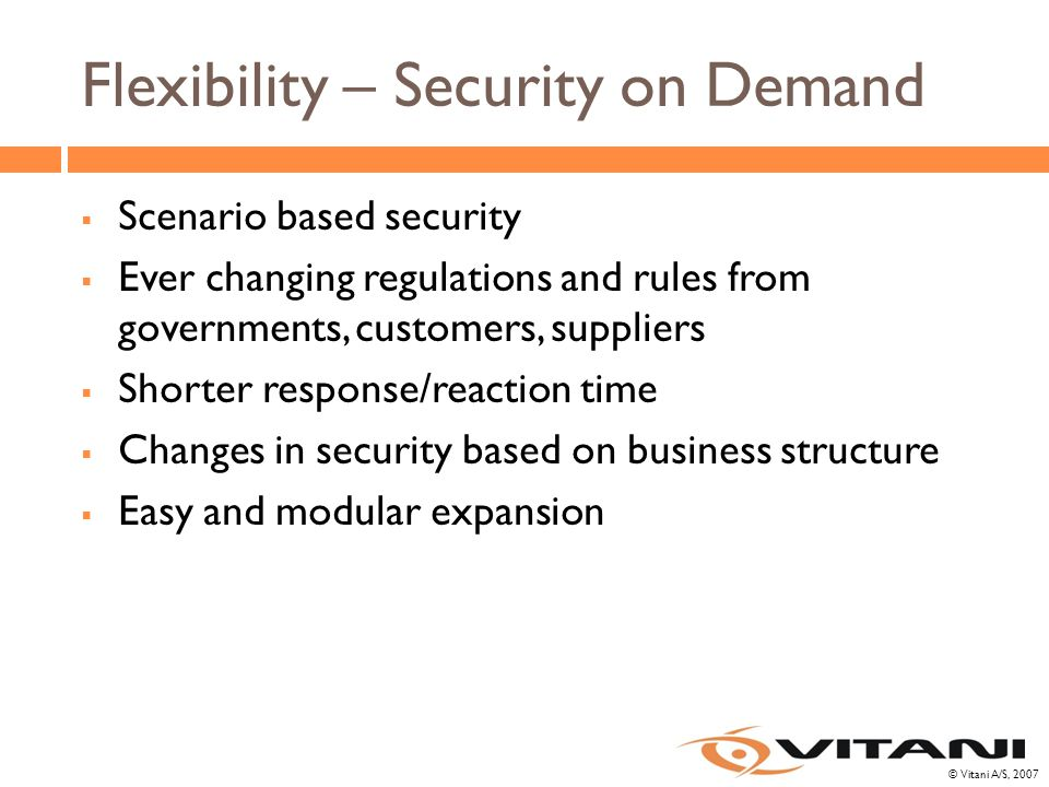© Vitani A/S, 2007 Flexibility – Security on Demand  Scenario based security  Ever changing regulations and rules from governments, customers, suppliers  Shorter response/reaction time  Changes in security based on business structure  Easy and modular expansion